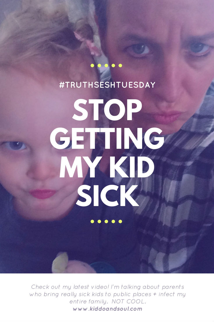 IT'S TRUTH SESH TUESDAY AND I'M TALKING ABOUT PEOPLE WHO GET MY KID SICK.  NOT COOL